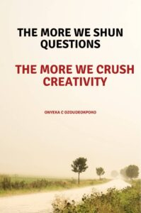 THE MORE WE SHUN QUESTIONS, THE MORE WE CRUSH CREATIVITY.