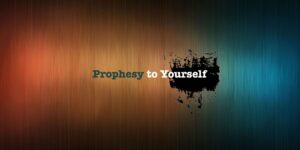 PROPHESY TO YOURSELF THIS TIME.